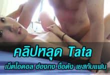 คลิปหลุด Tata เน็ตไอดอล ฮ่องกง ชื่อดัง เยสกับแฟน